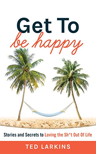 Get To Be Happy: Stories and Secrets to Loving the Sh*t Out Of Life by Ted Larkins