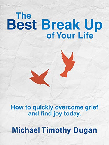 The Best Break Up of Your Life: How to Quickly Overcome Grief and Find Joy Today. by Michael Timothy Dugan