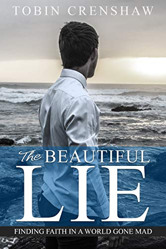 The Beautiful Lie : Finding Faith in a World Gone Mad by Tobin Crenshaw