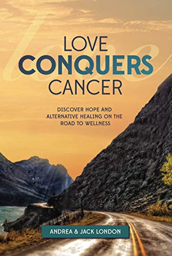 Love Conquers Cancer : Discover Hope and Alternative Healing on the Road to Wellness by Andrea London