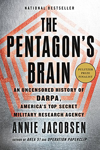 The Pentagon's Brain: An Uncensored History of DARPA, America's Top-Secret Military Research Agency by Annie Jacobsen