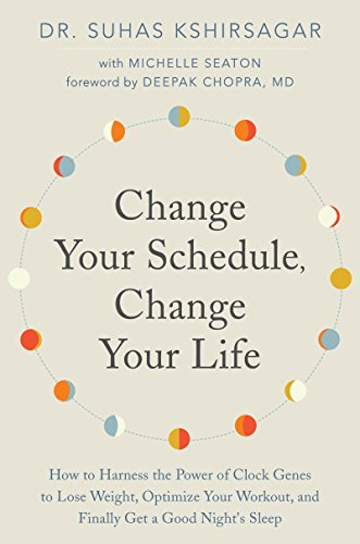 Change Your Schedule, Change Your Life: How to Harness the Power of Clock Genes to Lose Weight, Optimize Your Workout, and Finally Get a Good Night's Sleep by Suhas Kshirsagar