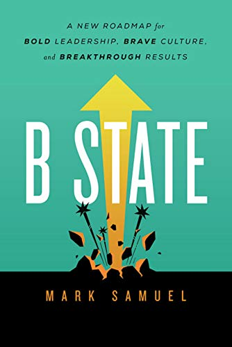 B State: A New Roadmap for Bold Leadership, Brave Culture, and Breakthrough Results by Mark Samuel