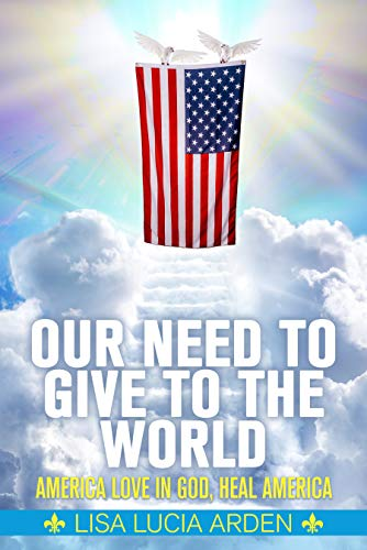 Our Need to Give to the World: America Love in God, Heal America by Lisa Lucia Arden