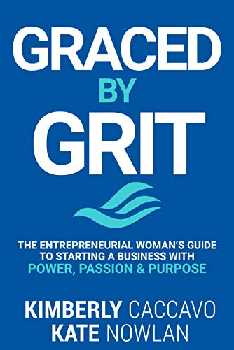 Graced By Grit: The Entrepreneurial Woman's Guide To Starting A Business With Power, Passion & Purpose by Kimberly Caccavo