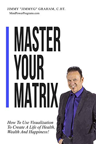 Master Your Matrix: How to Visualize Your Way to Health, Wealth, and Happiness! by Jimmy Graham
