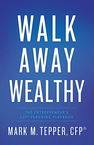 Walk Away Wealthy: The Entrepreneur's Exit-Planning Playbook by Mark Tepper