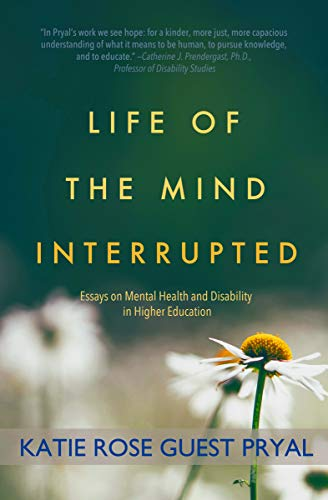 Life of the Mind Interrupted: Essays on Mental Health and Disability in Higher Education by Katie Rose Guest Pryal