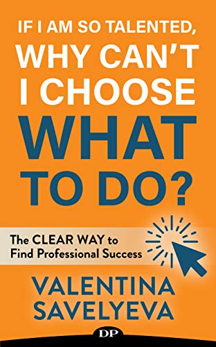If I Am so Talented, Why Can't I Choose What to Do?: The CLEAR WAY to Find Professional Success by Valentina Savelyeva