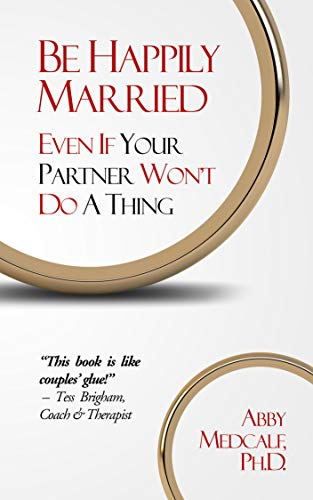 Be Happily Married: Even If Your Partner Won't Do a Thing by Abby Medcalf PhD