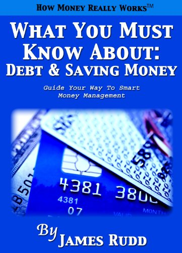What You Must Know About: Debt and Saving Money: Guide Your Way To Smart Money Management by James Rudd