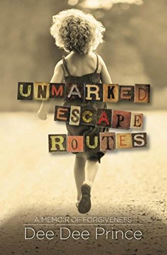 Unmarked Escape Routes: A Memoir of Forgiveness  by Dee Dee Prince