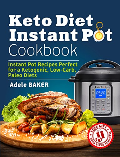 Keto Diet Instant Pot Cookbook: Instant Pot Recipes Perfect for a Ketogenic, Low-Carb, Paleo Diets by Adele Baker