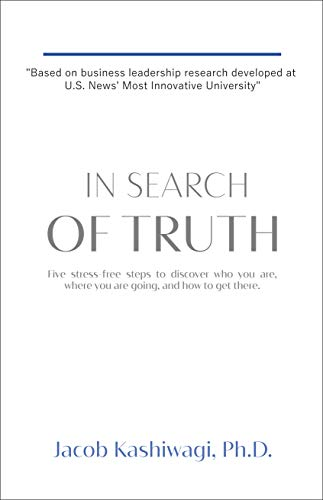 In Search of Truth: Five Stress-Free Steps to Discover Who You Are, Where You're Going, and How to Get There by Jacob Kashiwagi, PhD