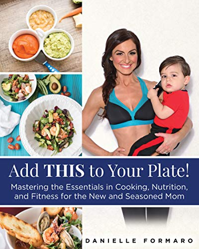 Add THIS to Your Plate! : Mastering the Essentials in Cooking, Nutrition, and Fitness for the New and Seasoned Mom  by Danielle Formaro