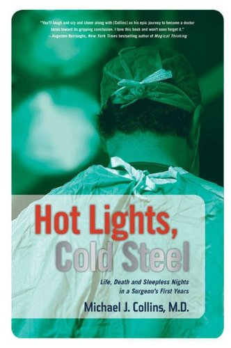 Hot Lights, Cold Steel: Life, Death and Sleepless Nights in a Surgeon's First Years  by Dr. Michael J. Collins