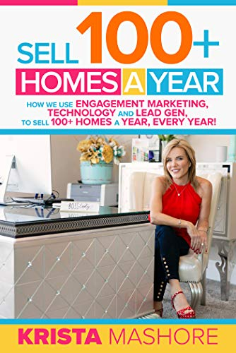 Sell 100+ Homes A Year: How we use Engagement Marketing, Technology and Lead Gen to Sell 100+ Homes A Year, Every Year!  by Krista Mashore