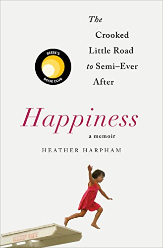 Happiness: A Memoir: The Crooked Little Road to Semi-Ever After  by Heather Harpham