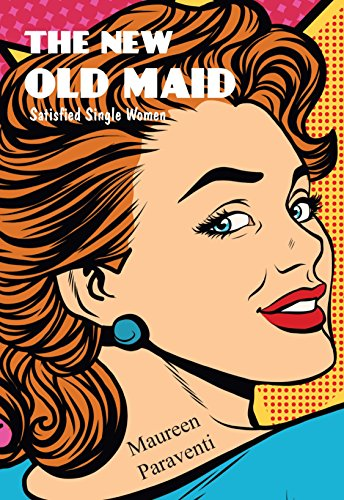 The New Old Maid: Satisfied Single Women  by Maureen Paraventi