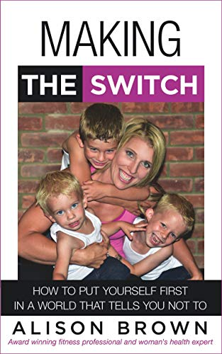 Making the Switch: How to Put Yourself First in a World That Tells You Not To  by Alison Brown